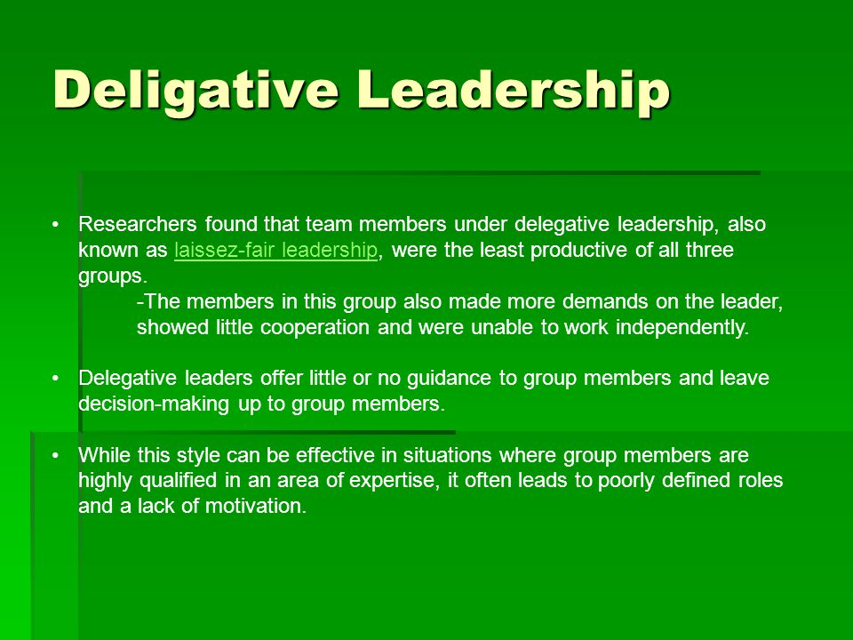 Deligative Leadership Researchers found that team members under delegative leadership, also known as laissez-fair leadership, were the least productive of all three groups.laissez-fair leadership -The members in this group also made more demands on the leader, showed little cooperation and were unable to work independently.