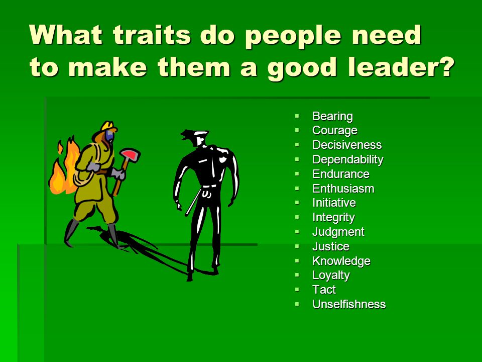  Bearing  Courage  Decisiveness  Dependability  Endurance  Enthusiasm  Initiative  Integrity  Judgment  Justice  Knowledge  Loyalty  Tact  Unselfishness What traits do people need to make them a good leader