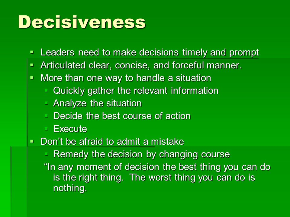 Decisiveness  Leaders need to make decisions timely and prompt  Articulated clear, concise, and forceful manner.