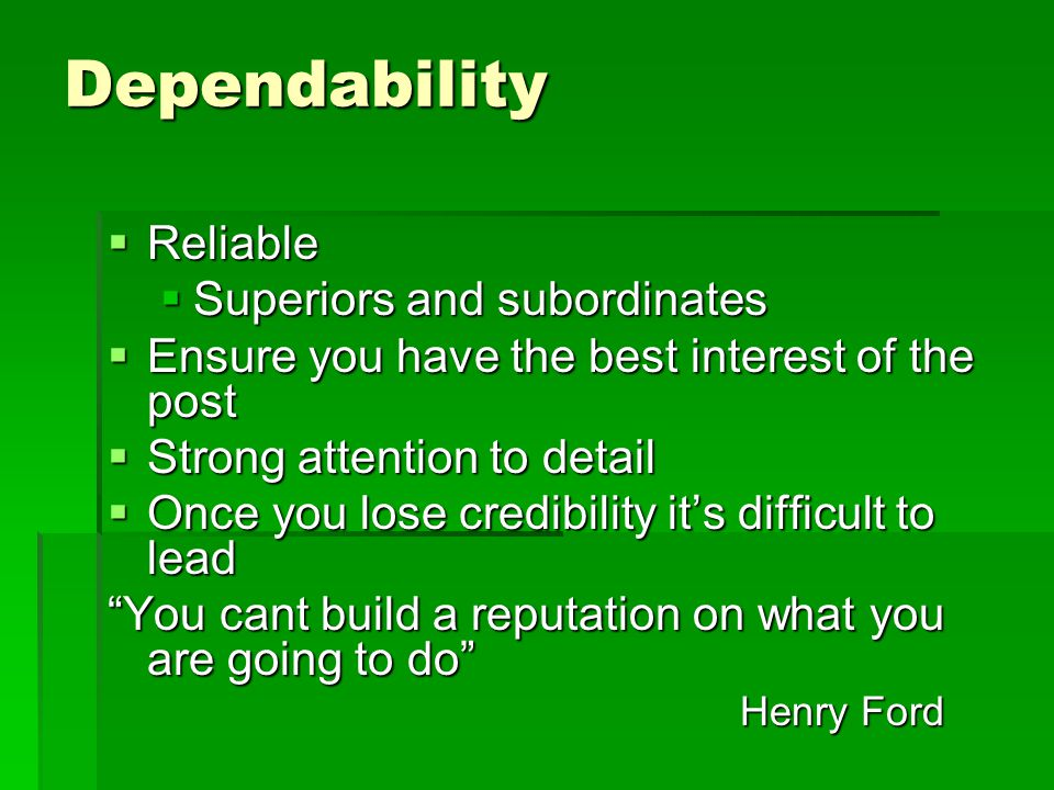 Dependability  Reliable  Superiors and subordinates  Ensure you have the best interest of the post  Strong attention to detail  Once you lose credibility it's difficult to lead You cant build a reputation on what you are going to do Henry Ford