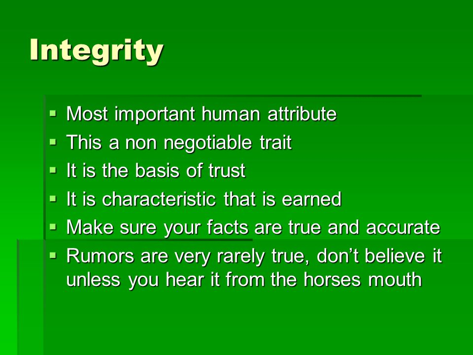 Integrity  Most important human attribute  This a non negotiable trait  It is the basis of trust  It is characteristic that is earned  Make sure your facts are true and accurate  Rumors are very rarely true, don't believe it unless you hear it from the horses mouth