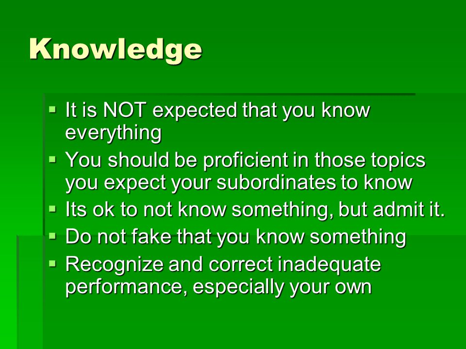 Knowledge  It is NOT expected that you know everything  You should be proficient in those topics you expect your subordinates to know  Its ok to not know something, but admit it.