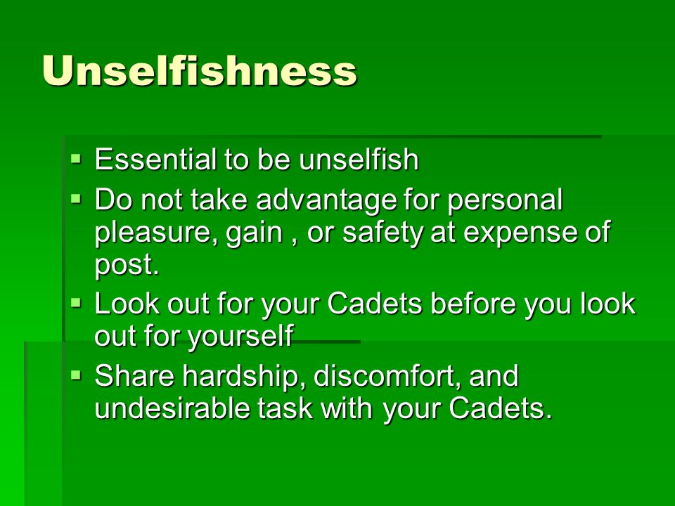 Unselfishness  Essential to be unselfish  Do not take advantage for personal pleasure, gain, or safety at expense of post.