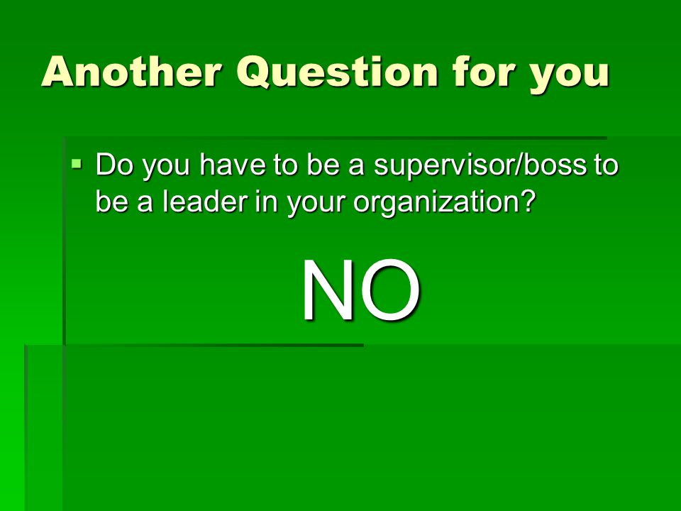 Another Question for you  Do you have to be a supervisor/boss to be a leader in your organization.