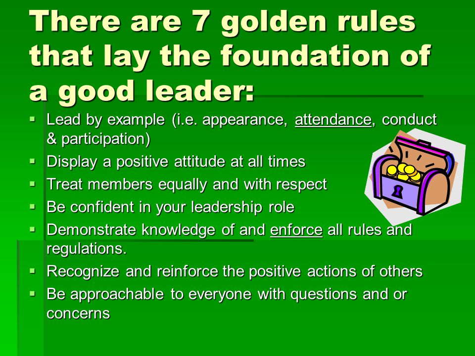 There are 7 golden rules that lay the foundation of a good leader:  Lead by example (i.e.
