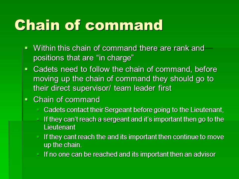 Chain of command  Within this chain of command there are rank and positions that are in charge  Cadets need to follow the chain of command, before moving up the chain of command they should go to their direct supervisor/ team leader first  Chain of command  Cadets contact their Sergeant before going to the Lieutenant,  If they can't reach a sergeant and it's important then go to the Lieutenant  If they cant reach the and its important then continue to move up the chain.