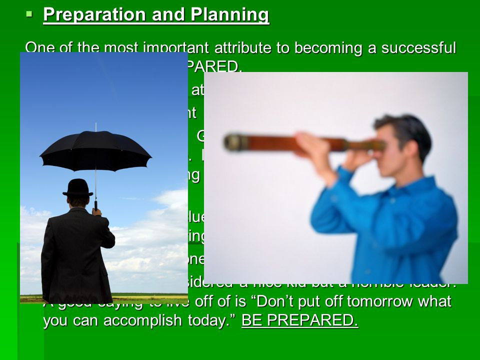  Preparation and Planning One of the most important attribute to becoming a successful leader is to BE PREPARED.