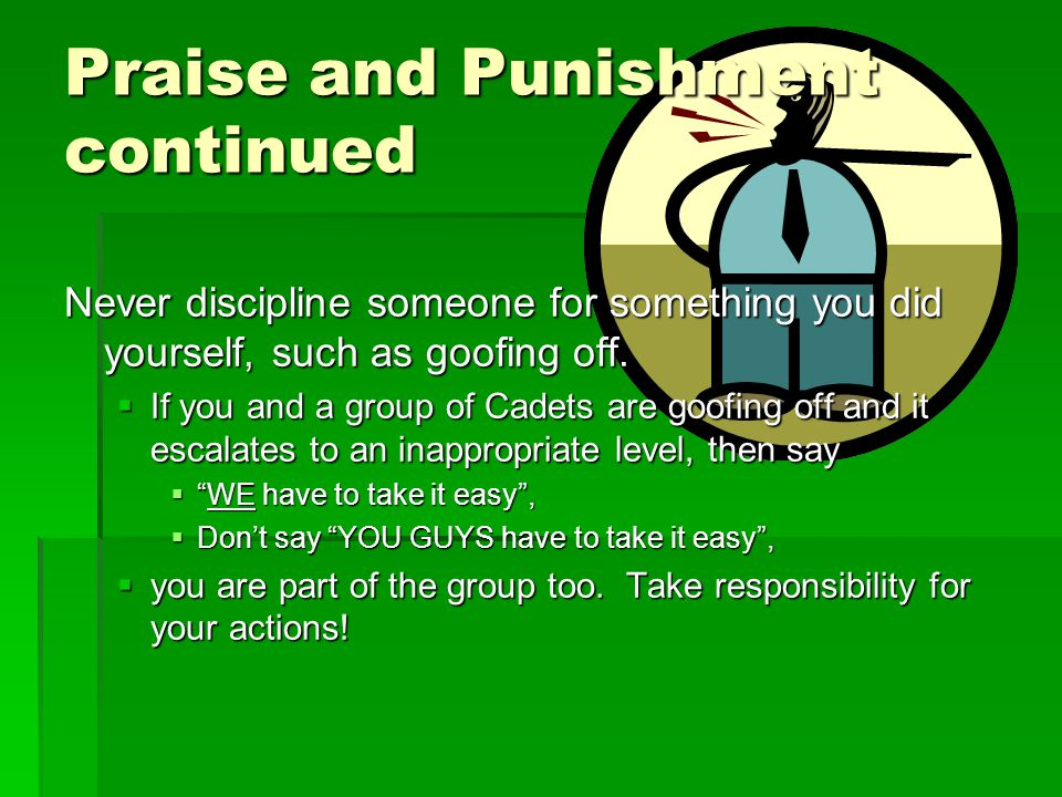 Praise and Punishment continued Never discipline someone for something you did yourself, such as goofing off.