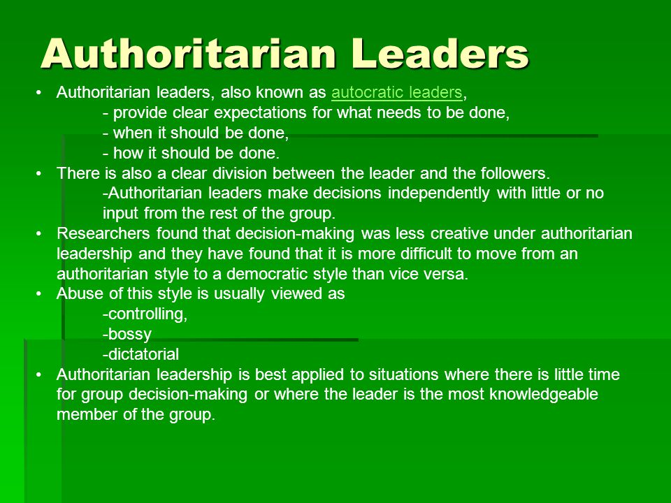 Authoritarian Leaders Authoritarian leaders, also known as autocratic leaders,autocratic leaders - provide clear expectations for what needs to be done, - when it should be done, - how it should be done.