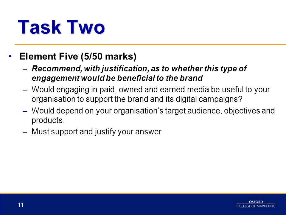 Task Two Element Five (5/50 marks) –Recommend, with justification, as to whether this type of engagement would be beneficial to the brand –Would engag