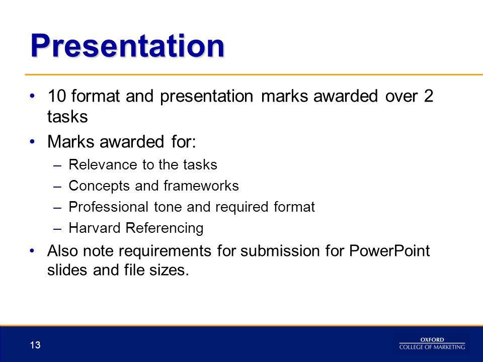 Presentation 10 format and presentation marks awarded over 2 tasks Marks awarded for: –Relevance to the tasks –Concepts and frameworks –Professional t