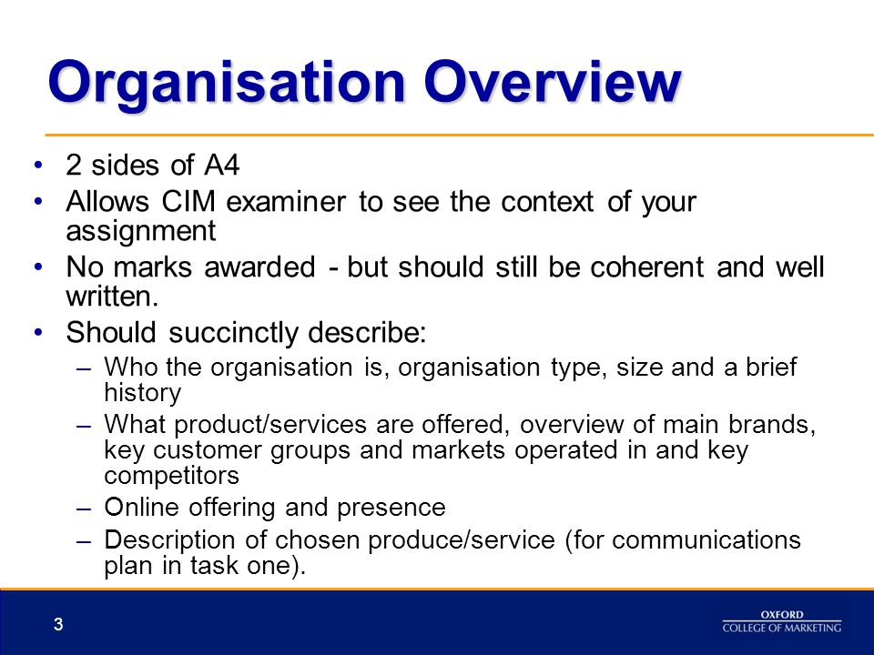 Organisation Overview 2 sides of A4 Allows CIM examiner to see the context of your assignment No marks awarded - but should still be coherent and well