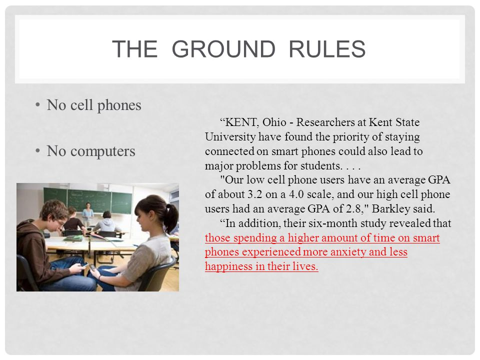 THE GROUND RULES No cell phones No computers Computers in Human Behavior Volume 31 February 2014, Pages 343–350 The relationship between cell phone use, academic performance, anxiety, and Satisfaction with Life in college students Highlights Measured cell phone use (CPUse) to include the device's complete range of functions.