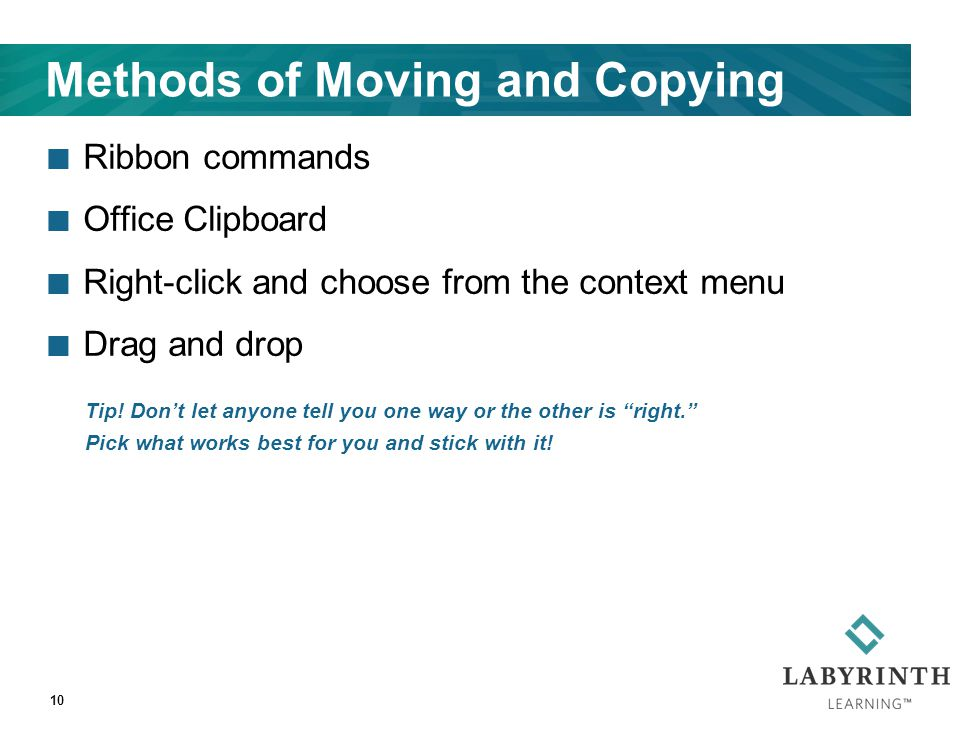 Methods of Moving and Copying Ribbon commands Office Clipboard Right-click and choose from the context menu Drag and drop 10 Tip! Don't let anyone tel
