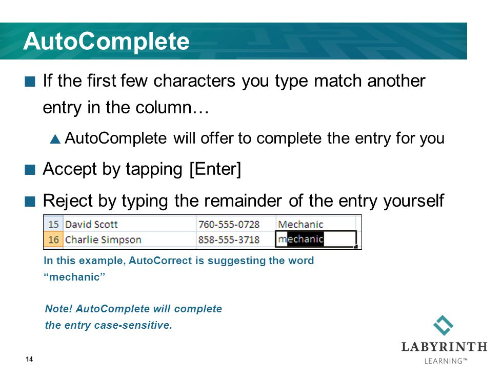 14 AutoComplete If the first few characters you type match another entry in the column…  AutoComplete will offer to complete the entry for you Accept by tapping [Enter] Reject by typing the remainder of the entry yourself In this example, AutoCorrect is suggesting the word mechanic Note.