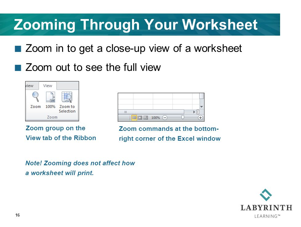 16 Zooming Through Your Worksheet Zoom in to get a close-up view of a worksheet Zoom out to see the full view Zoom group on the View tab of the Ribbon Zoom commands at the bottom- right corner of the Excel window Note.