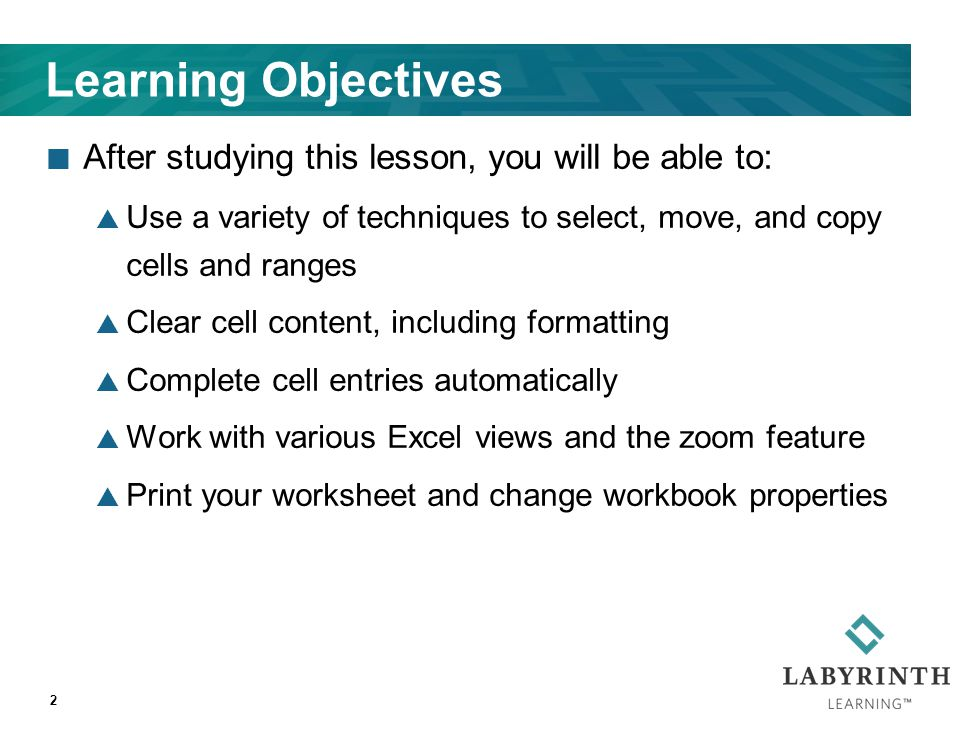 2 Learning Objectives After studying this lesson, you will be able to:  Use a variety of techniques to select, move, and copy cells and ranges  Clear cell content, including formatting  Complete cell entries automatically  Work with various Excel views and the zoom feature  Print your worksheet and change workbook properties