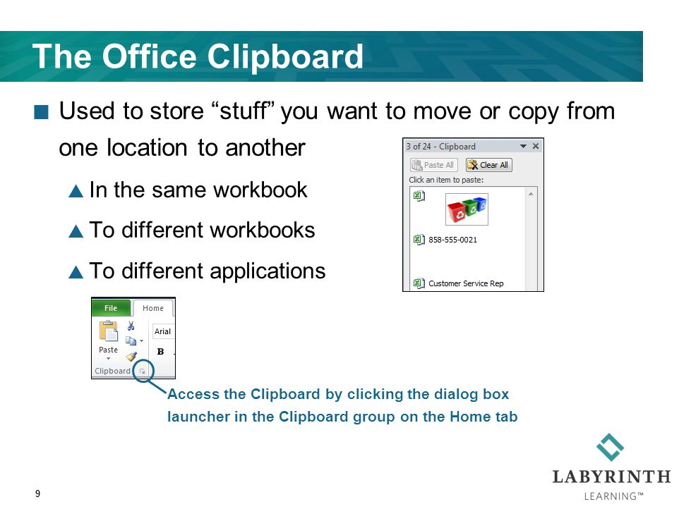 The Office Clipboard Used to store stuff you want to move or copy from one location to another  In the same workbook  To different workbooks  To different applications 9 Access the Clipboard by clicking the dialog box launcher in the Clipboard group on the Home tab