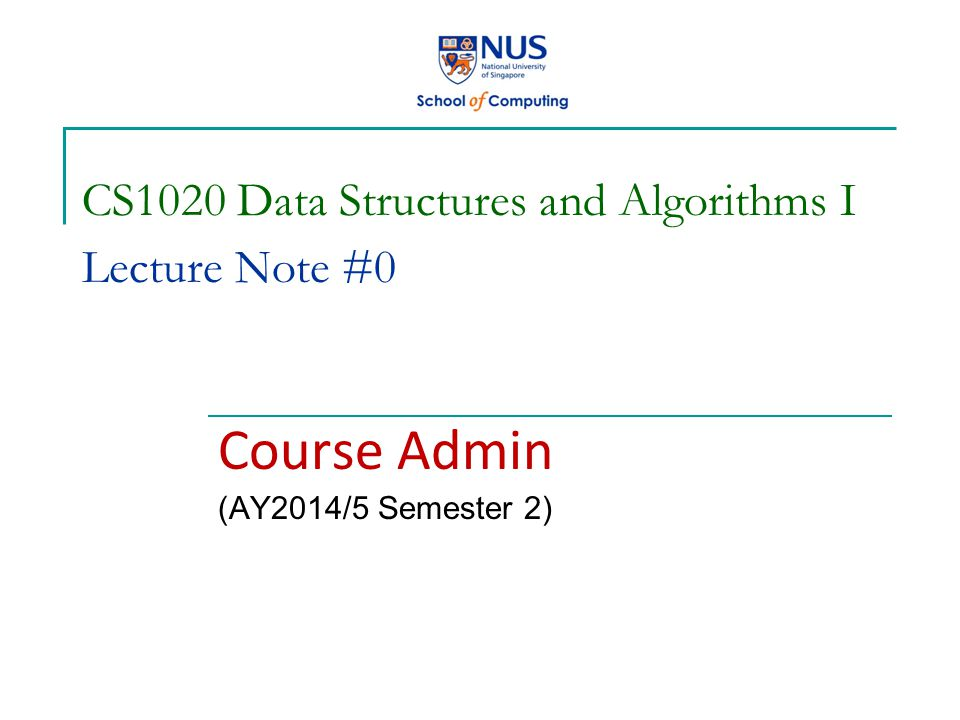 CS1020 Data Structures and Algorithms I Lecture Note #0 Course Admin (AY2014/5 Semester 2)
