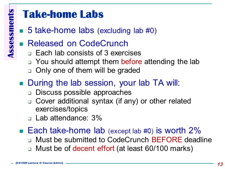 Take-home Labs 5 take-home labs (excluding lab #0) Released on CodeCrunch  Each lab consists of 3 exercises  You should attempt them before attending the lab  Only one of them will be graded During the lab session, your lab TA will:  Discuss possible approaches  Cover additional syntax (if any) or other related exercises/topics  Lab attendance: 3% Each take-home lab (except lab #0) is worth 2%  Must be submitted to CodeCrunch BEFORE deadline  Must be of decent effort (at least 60/100 marks) 13 Assessments [CS1020 Lecture 0: Course Admin]