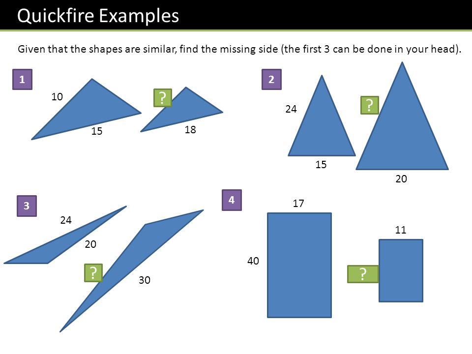Quickfire Examples Given that the shapes are similar, find the missing side (the first 3 can be done in your head). 10 15 18 12 ? 15 20 24 32 ? 20 24