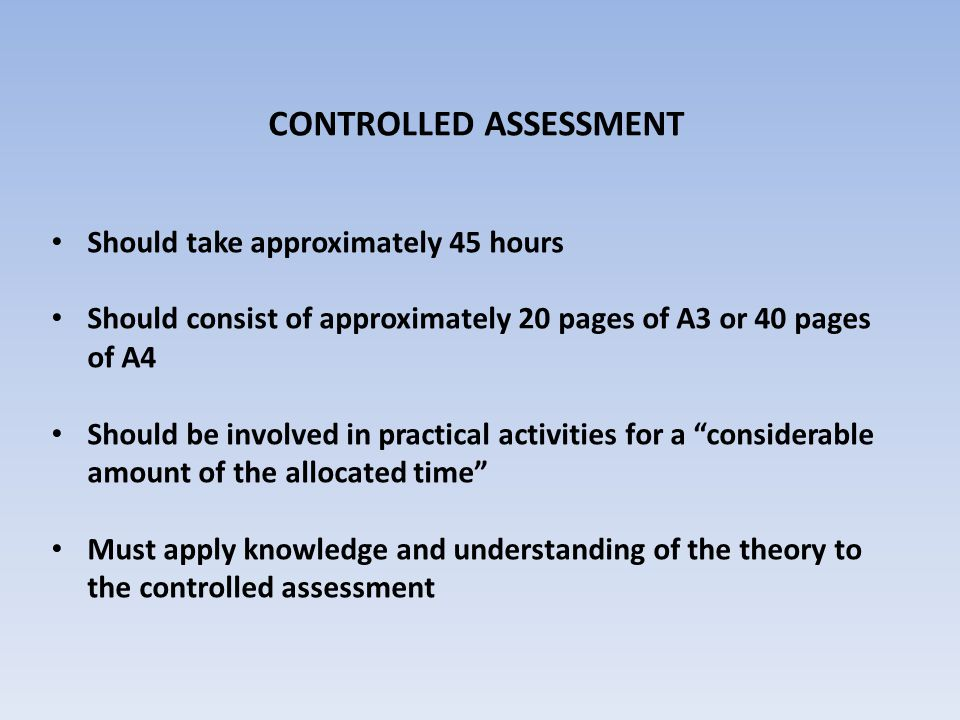 CONTROLLED ASSESSMENT Should take approximately 45 hours Should consist of approximately 20 pages of A3 or 40 pages of A4 Should be involved in practical activities for a considerable amount of the allocated time Must apply knowledge and understanding of the theory to the controlled assessment