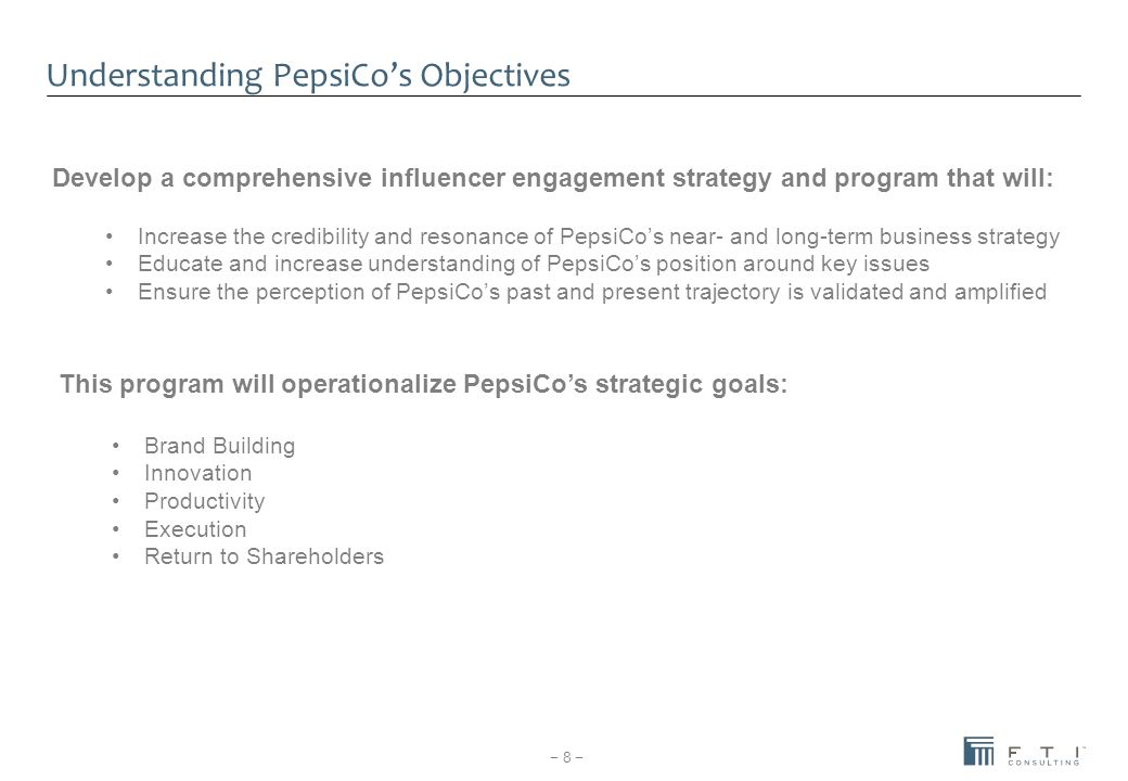 − 8 − Increase the credibility and resonance of PepsiCo's near- and long-term business strategy Educate and increase understanding of PepsiCo's positi
