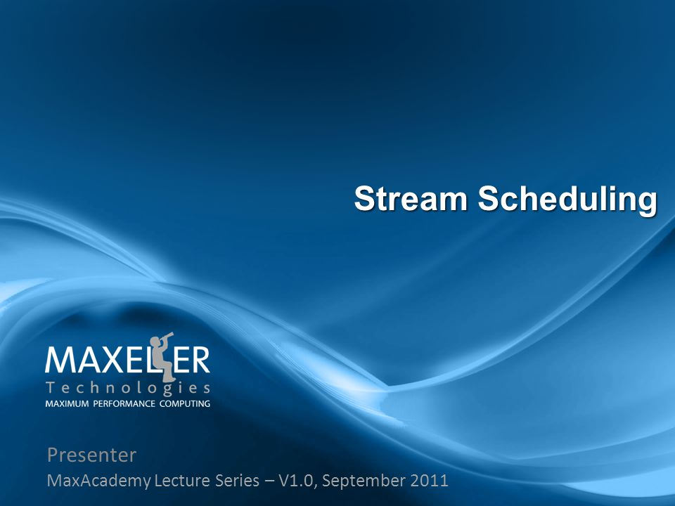 Presenter MaxAcademy Lecture Series – V1.0, September 2011 Stream Scheduling