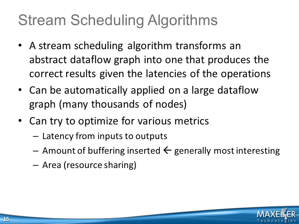 A stream scheduling algorithm transforms an abstract dataflow graph into one that produces the correct results given the latencies of the operations Can be automatically applied on a large dataflow graph (many thousands of nodes) Can try to optimize for various metrics – Latency from inputs to outputs – Amount of buffering inserted  generally most interesting – Area (resource sharing) 15 Stream Scheduling Algorithms