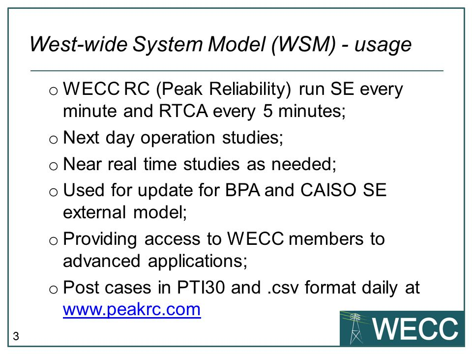 3 West-wide System Model (WSM) - usage o WECC RC (Peak Reliability) run SE every minute and RTCA every 5 minutes; o Next day operation studies; o Near real time studies as needed; o Used for update for BPA and CAISO SE external model; o Providing access to WECC members to advanced applications; o Post cases in PTI30 and.csv format daily at www.peakrc.com www.peakrc.com