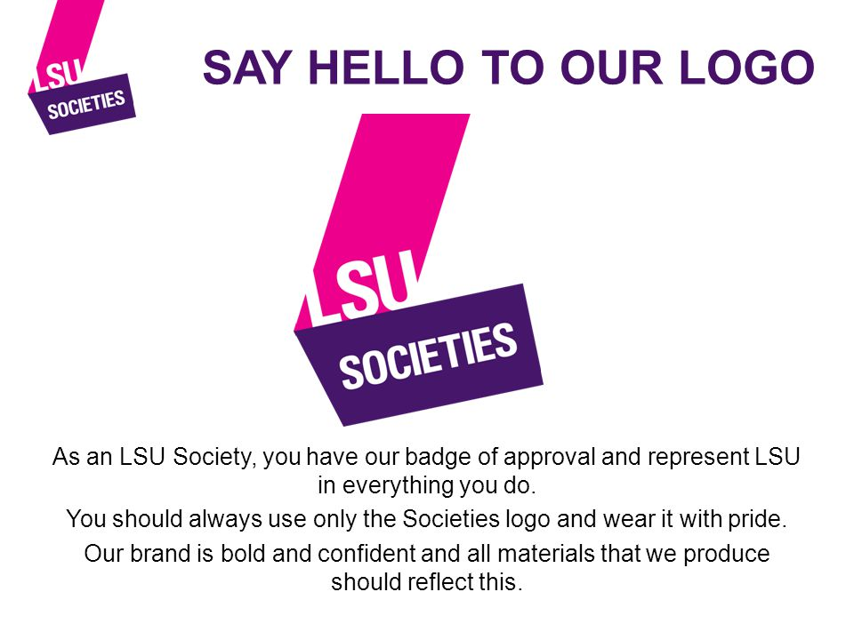 SAY HELLO TO OUR LOGO As an LSU Society, you have our badge of approval and represent LSU in everything you do.