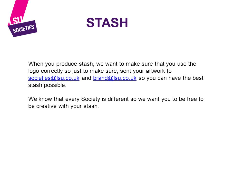 STASH When you produce stash, we want to make sure that you use the logo correctly so just to make sure, sent your artwork to societies@lsu.co.uk and brand@lsu.co.uk so you can have the best stash possible.