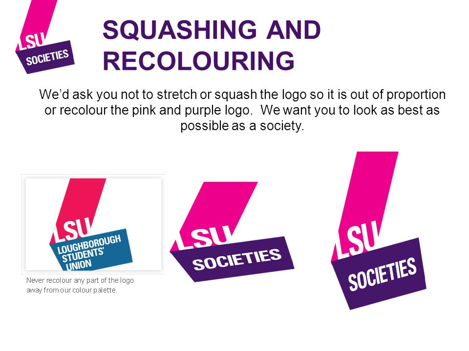 SQUASHING AND RECOLOURING We'd ask you not to stretch or squash the logo so it is out of proportion or recolour the pink and purple logo.