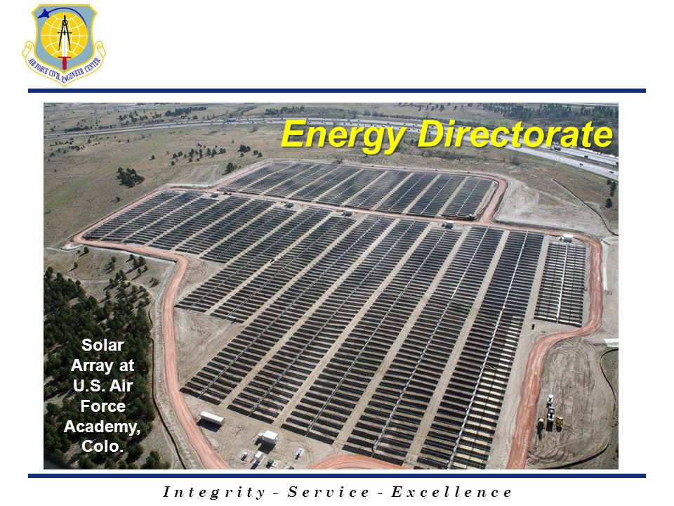 I n t e g r i t y - S e r v i c e - E x c e l l e n c e Energy Directorate Solar Array at U.S. Air Force Academy, Colo.