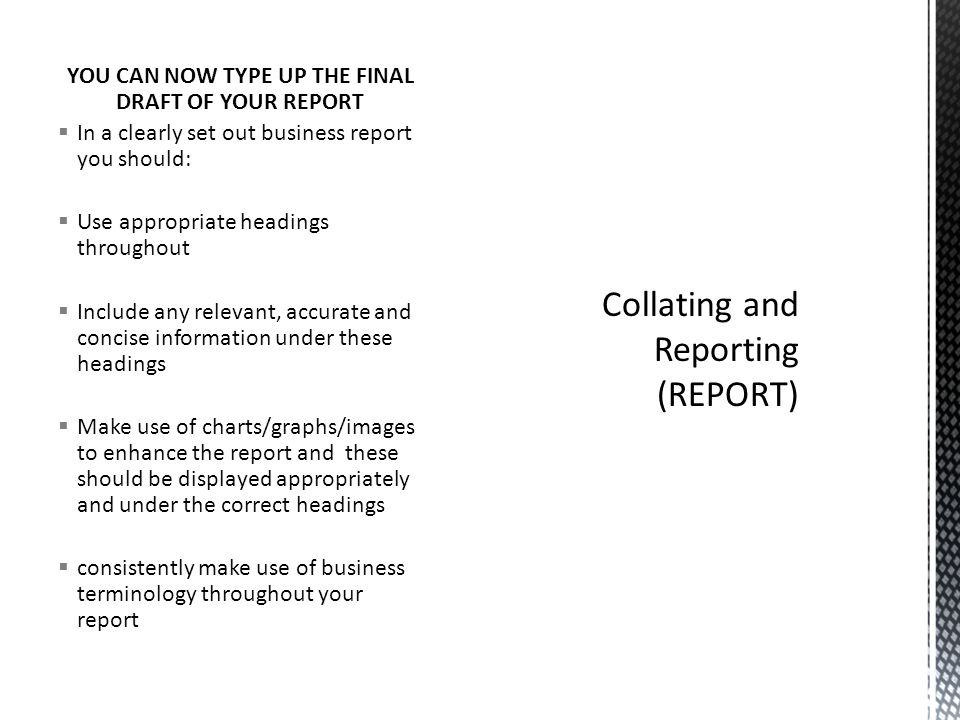 YOU CAN NOW TYPE UP THE FINAL DRAFT OF YOUR REPORT  In a clearly set out business report you should:  Use appropriate headings throughout  Include
