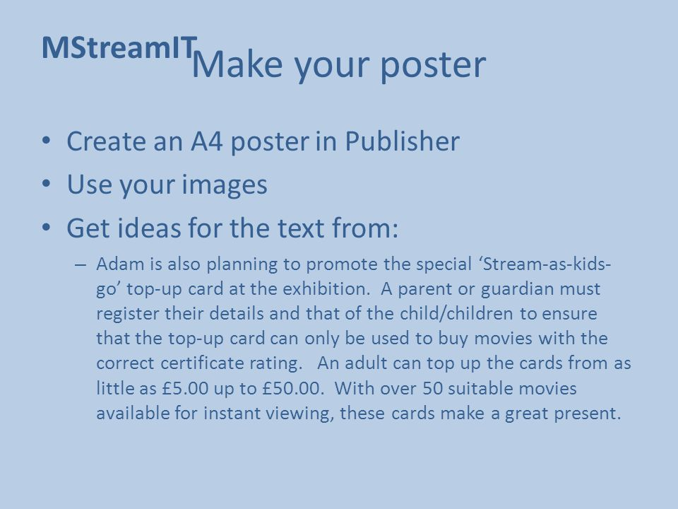 MStreamIT Make your poster Create an A4 poster in Publisher Use your images Get ideas for the text from: – Adam is also planning to promote the special 'Stream-as-kids- go' top-up card at the exhibition.