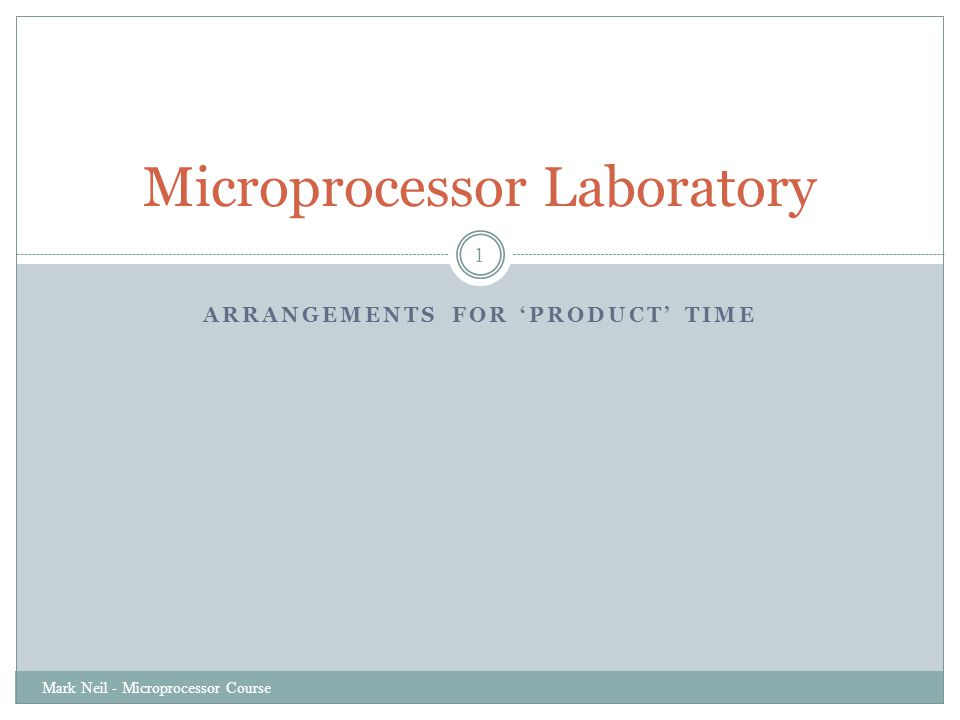 ARRANGEMENTS FOR 'PRODUCT' TIME Mark Neil - Microprocessor Course 1 Microprocessor Laboratory