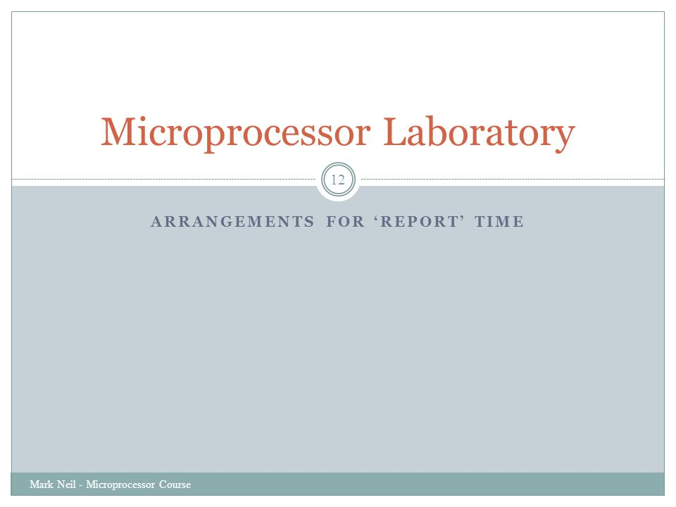 ARRANGEMENTS FOR 'REPORT' TIME Mark Neil - Microprocessor Course 12 Microprocessor Laboratory