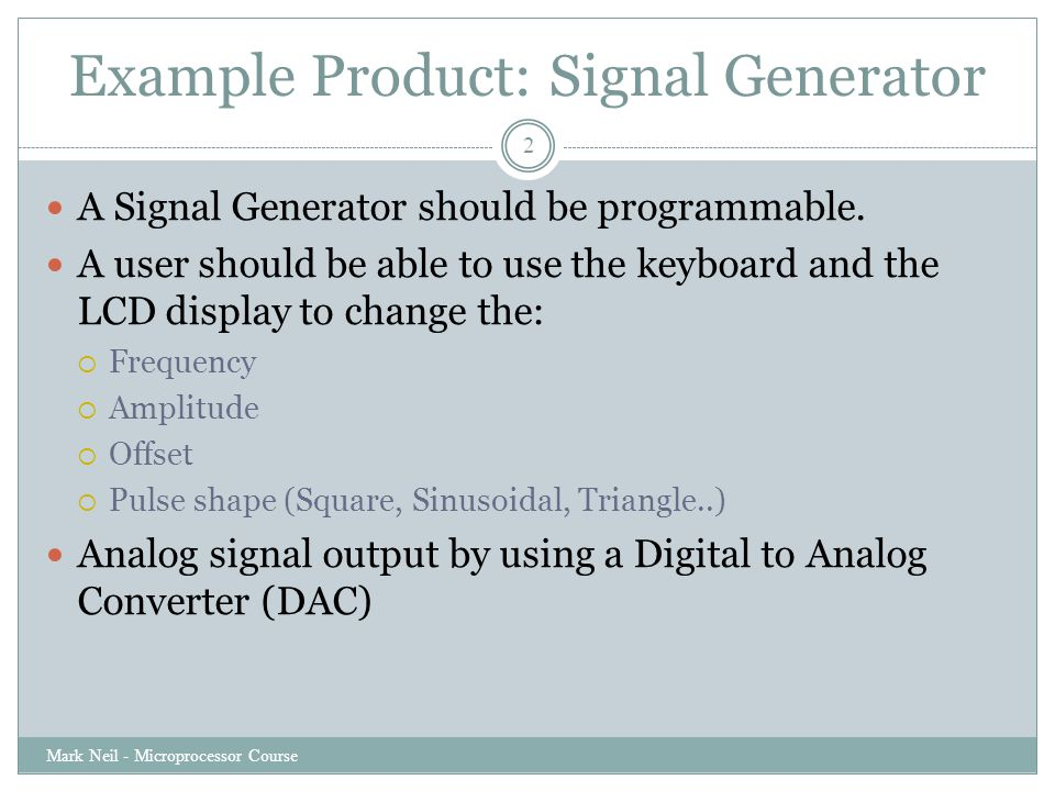 Example Product: Signal Generator Mark Neil - Microprocessor Course 2 A Signal Generator should be programmable. A user should be able to use the keyb