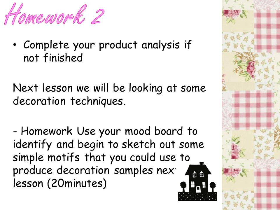 Complete your product analysis if not finished Next lesson we will be looking at some decoration techniques.