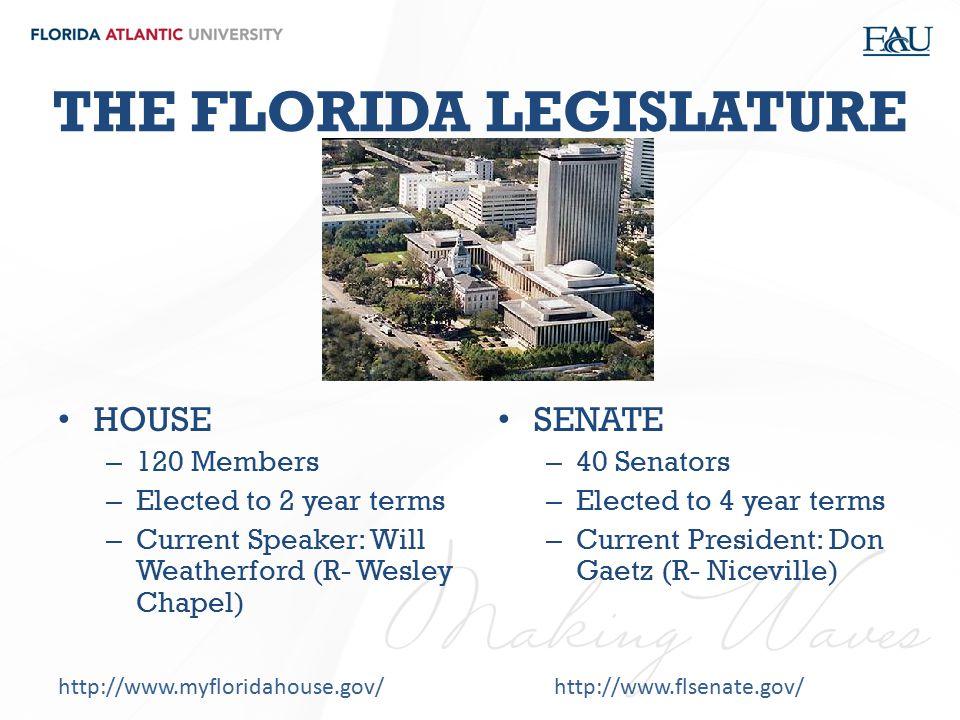 THE FLORIDA LEGISLATURE HOUSE – 120 Members – Elected to 2 year terms – Current Speaker: Will Weatherford (R- Wesley Chapel) SENATE – 40 Senators – El