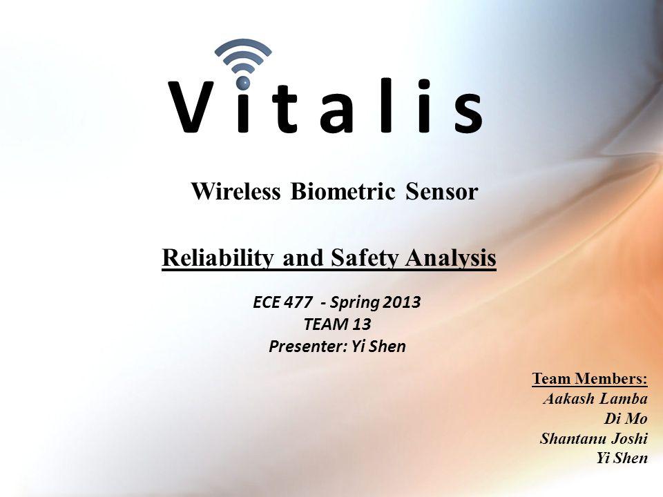 V i t a l i s ECE 477 - Spring 2013 TEAM 13 Presenter: Yi Shen Wireless Biometric Sensor Team Members: Aakash Lamba Di Mo Shantanu Joshi Yi Shen Reliability and Safety Analysis