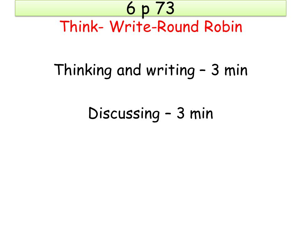 6 p 73 Think- Write-Round Robin Thinking and writing – 3 min Discussing – 3 min