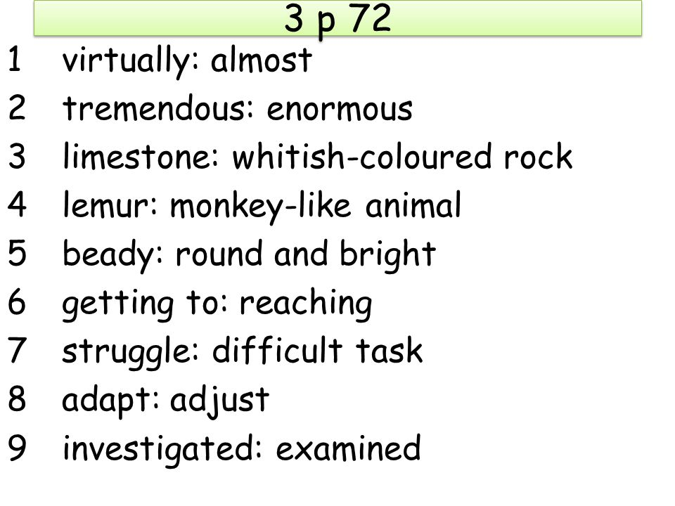 3 p 72 1virtually: almost 2tremendous: enormous 3limestone: whitish-coloured rock 4lemur: monkey-like animal 5beady: round and bright 6getting to: reaching 7struggle: difficult task 8adapt: adjust 9investigated: examined