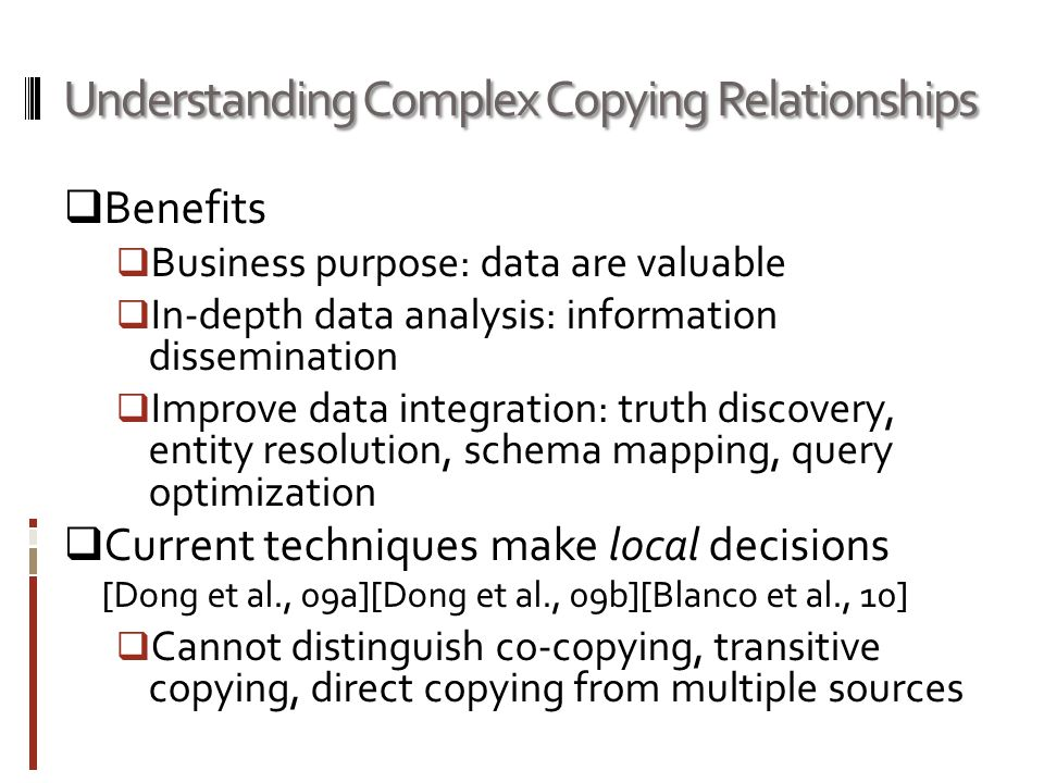 Understanding Complex Copying Relationships  Benefits  Business purpose: data are valuable  In-depth data analysis: information dissemination  Improve data integration: truth discovery, entity resolution, schema mapping, query optimization  Current techniques make local decisions [Dong et al., 09a][Dong et al., 09b][Blanco et al., 10]  Cannot distinguish co-copying, transitive copying, direct copying from multiple sources