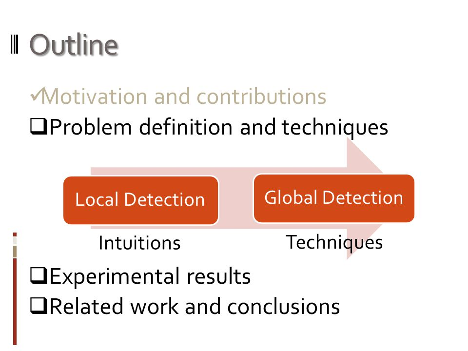 Outline Motivation and contributions  Problem definition and techniques  Experimental results  Related work and conclusions Local DetectionGlobal Detection Intuitions Techniques