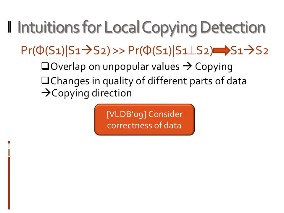 Intuitions for Local Copying Detection  Overlap on unpopular values  Copying  Changes in quality of different parts of data  Copying direction [VLDB'09] Consider correctness of data Pr(Ф(S1)|S1  S2) >> Pr(Ф(S1)|S1  S2) S1  S2