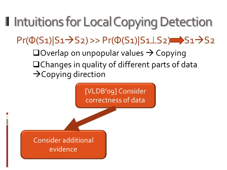 Intuitions for Local Copying Detection  Overlap on unpopular values  Copying  Changes in quality of different parts of data  Copying direction [VLDB'09] Consider correctness of data Consider additional evidence Pr(Ф(S1)|S1  S2) >> Pr(Ф(S1)|S1  S2) S1  S2