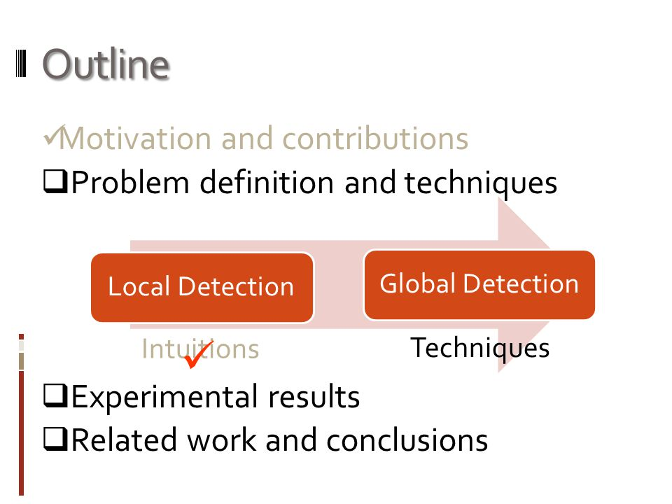Outline Motivation and contributions  Problem definition and techniques  Experimental results  Related work and conclusions Local DetectionGlobal D