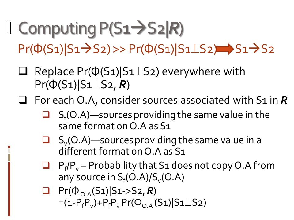 Computing P(S1  S2|R)  Replace Pr(Ф(S1)|S1  S2) everywhere with Pr(Ф(S1)|S1  S2, R)  For each O.A, consider sources associated with S1 in R  S f (O.A)—sources providing the same value in the same format on O.A as S1  S v (O.A)—sources providing the same value in a different format on O.A as S1  P f /P v – Probability that S1 does not copy O.A from any source in S f (O.A)/S v (O.A)  Pr(Ф O.A (S1)|S1->S2, R) =(1-P f P v )+P f P v Pr(Ф O.A (S1)|S1  S2) Pr(Ф(S1)|S1  S2) >> Pr(Ф(S1)|S1  S2) S1  S2